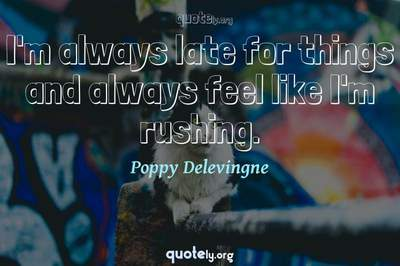 Photo Quote of I'm always late for things and always feel like I'm rushing.