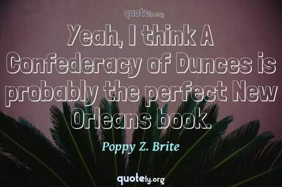 Photo Quote of Yeah, I think A Confederacy of Dunces is probably the perfect New Orleans book.