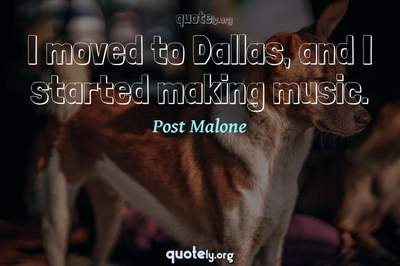Photo Quote of I moved to Dallas, and I started making music.