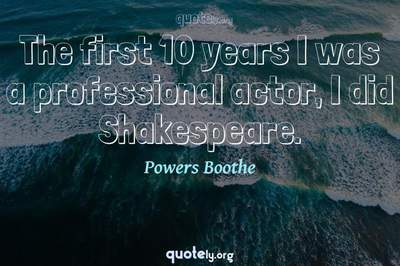Photo Quote of The first 10 years I was a professional actor, I did Shakespeare.