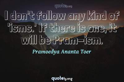 Photo Quote of I don't follow any kind of 'isms.' If there is one, it will be Pram-ism.