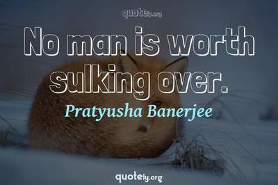 Photo Quote of No man is worth sulking over.