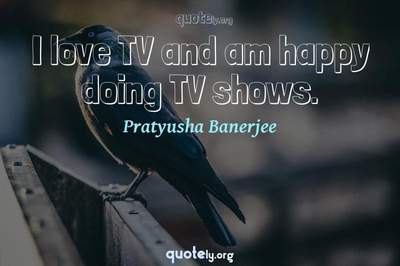 Photo Quote of I love TV and am happy doing TV shows.