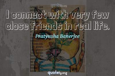 Photo Quote of I connect with very few close friends in real life.