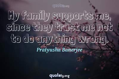 Photo Quote of My family supports me, since they trust me not to do anything wrong.