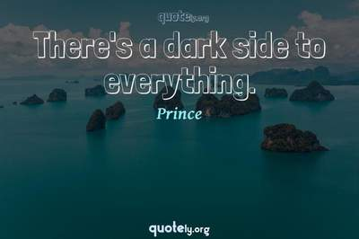Photo Quote of There's a dark side to everything.