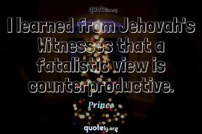 Photo Quote of I learned from Jehovah's Witnesses that a fatalistic view is counterproductive.