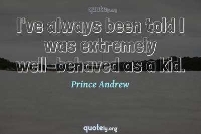 Photo Quote of I've always been told I was extremely well-behaved as a kid.