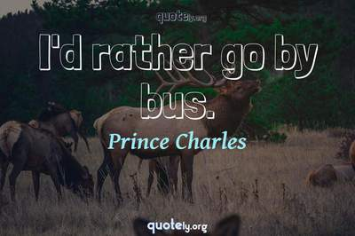 Photo Quote of I'd rather go by bus.
