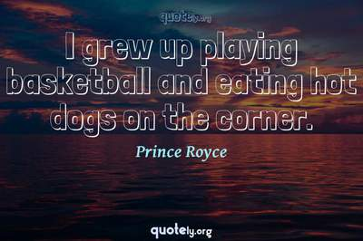 Photo Quote of I grew up playing basketball and eating hot dogs on the corner.