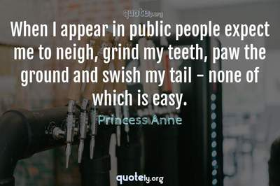 Photo Quote of When I appear in public people expect me to neigh, grind my teeth, paw the ground and swish my tail - none of which is easy.