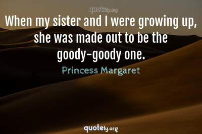 Photo Quote of When my sister and I were growing up, she was made out to be the goody-goody one.