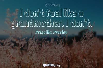 Photo Quote of I don't feel like a grandmother. I don't.