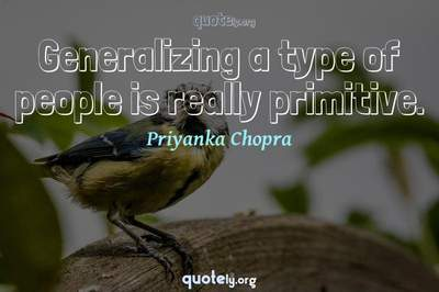 Photo Quote of Generalizing a type of people is really primitive.