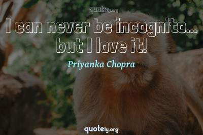 Photo Quote of I can never be incognito... but I love it!