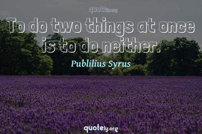 Photo Quote of To do two things at once is to do neither.