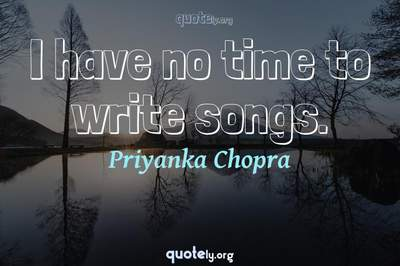 Photo Quote of I have no time to write songs.