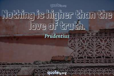 Photo Quote of Nothing is higher than the love of truth.
