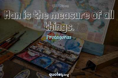 Photo Quote of Man is the measure of all things.