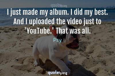 Photo Quote of I just made my album. I did my best. And I uploaded the video just to 'YouTube.' That was all.