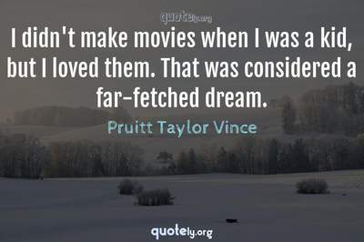 Photo Quote of I didn't make movies when I was a kid, but I loved them. That was considered a far-fetched dream.