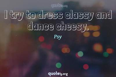 Photo Quote of I try to dress classy and dance cheesy.