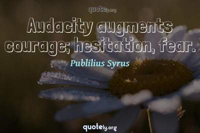 Photo Quote of Audacity augments courage; hesitation, fear.