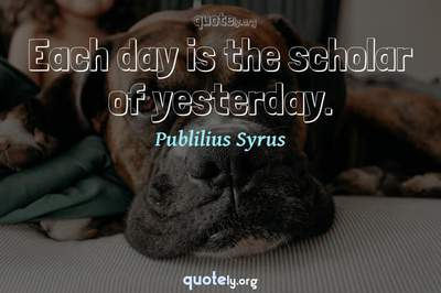 Photo Quote of Each day is the scholar of yesterday.