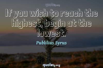 Photo Quote of If you wish to reach the highest, begin at the lowest.