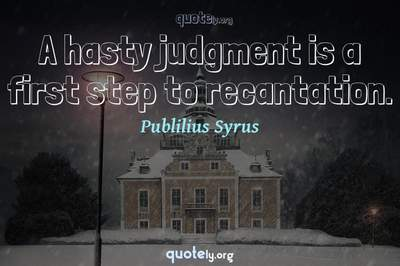Photo Quote of A hasty judgment is a first step to recantation.