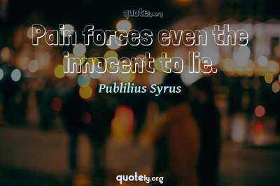 Photo Quote of Pain forces even the innocent to lie.