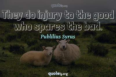 Photo Quote of They do injury to the good who spares the bad.