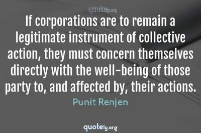 Photo Quote of If corporations are to remain a legitimate instrument of collective action, they must concern themselves directly with the well-being of those party to, and affected by, their actions.