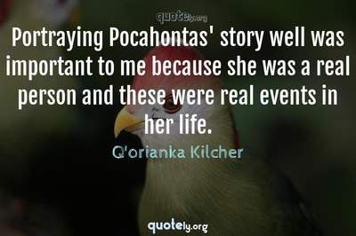 Photo Quote of Portraying Pocahontas' story well was important to me because she was a real person and these were real events in her life.