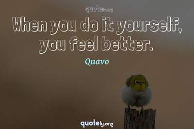 Photo Quote of When you do it yourself, you feel better.