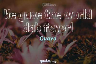 Photo Quote of We gave the world dab fever!