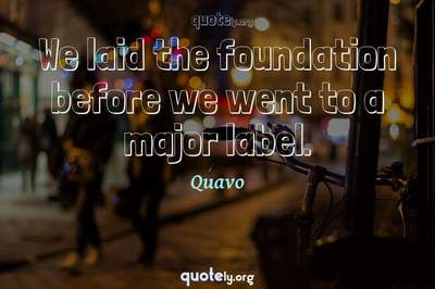 Photo Quote of We laid the foundation before we went to a major label.