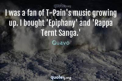 Photo Quote of I was a fan of T-Pain's music growing up. I bought 'Epiphany' and 'Rappa Ternt Sanga.'