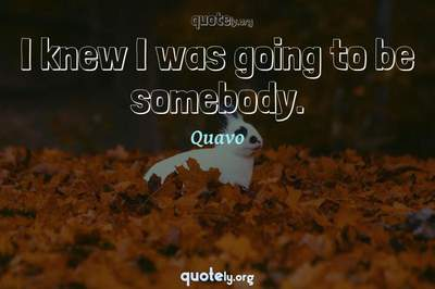 Photo Quote of I knew I was going to be somebody.