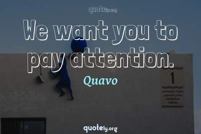 Photo Quote of We want you to pay attention.