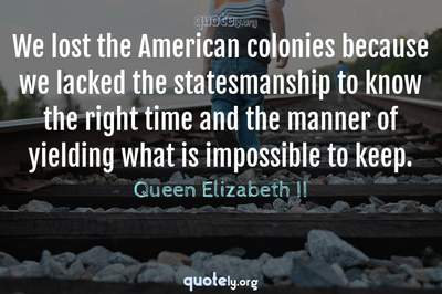 Photo Quote of We lost the American colonies because we lacked the statesmanship to know the right time and the manner of yielding what is impossible to keep.