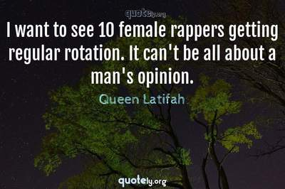 Photo Quote of I want to see 10 female rappers getting regular rotation. It can't be all about a man's opinion.