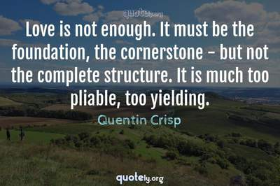 Photo Quote of Love is not enough. It must be the foundation, the cornerstone - but not the complete structure. It is much too pliable, too yielding.