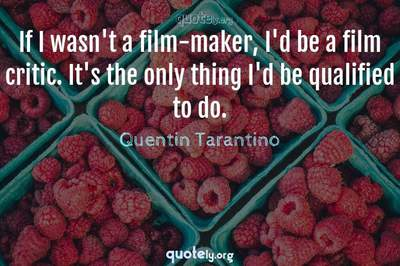 Photo Quote of If I wasn't a film-maker, I'd be a film critic. It's the only thing I'd be qualified to do.