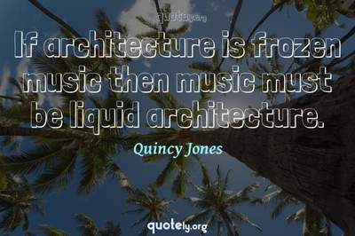 Photo Quote of If architecture is frozen music then music must be liquid architecture.