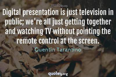 Photo Quote of Digital presentation is just television in public; we're all just getting together and watching TV without pointing the remote control at the screen.