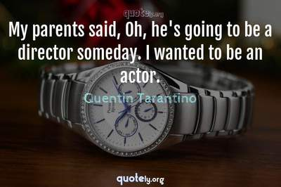 Photo Quote of My parents said, Oh, he's going to be a director someday. I wanted to be an actor.