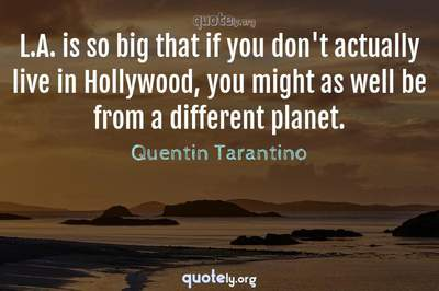 Photo Quote of L.A. is so big that if you don't actually live in Hollywood, you might as well be from a different planet.