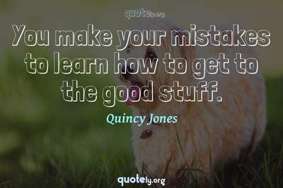 Photo Quote of You make your mistakes to learn how to get to the good stuff.