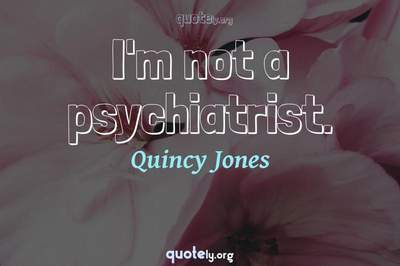 Photo Quote of I'm not a psychiatrist.